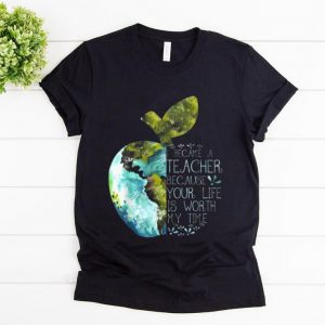 Top I Became A Teacher Because Your Life Is Worth My Time Apple World shirt