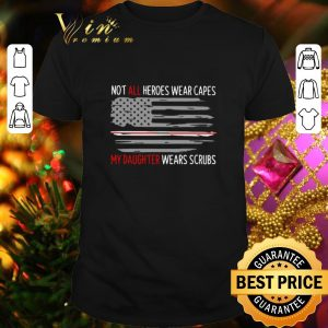 Best Not all heroes wear capes my daughter wears scrubs American Flag shirt