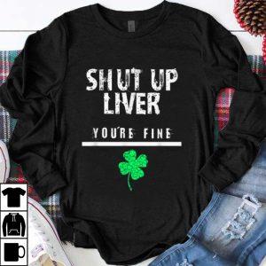 Great Shut Up Liver Gift Idea, St. Patrick's Day Men, Women shirt