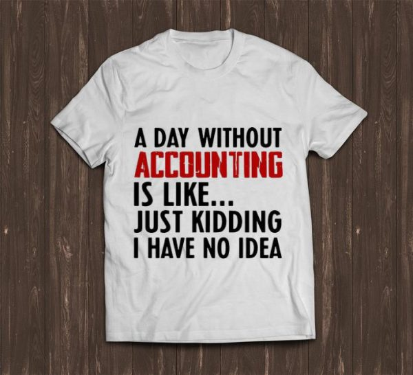 Original A Day Without Accounting Is Like Just Kidding I Have No Idea shirt