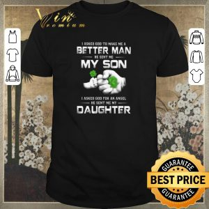 Original I asked god to make me a better man he sent me my son daughter St Patrick day shirt
