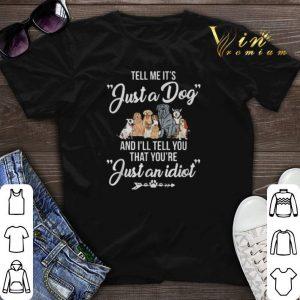 Tell me it's just a dog and I'll you that you're just an idiot shirt sweater