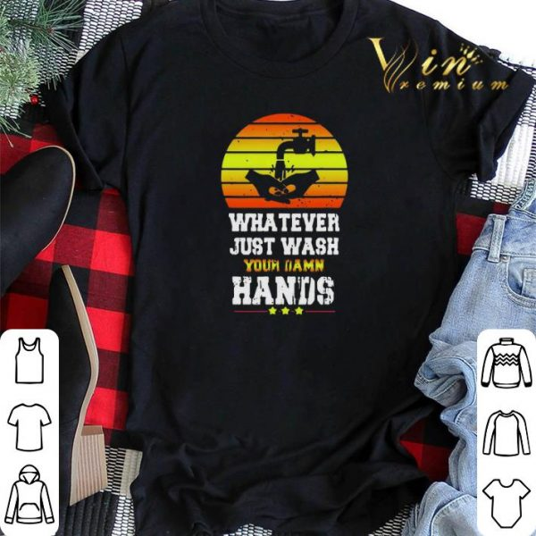 Whatever Just Wash your damn hands shirt sweater