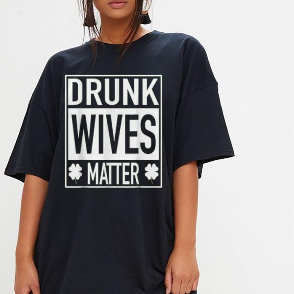 Drunk Wives Matter St Patricks Day shirt