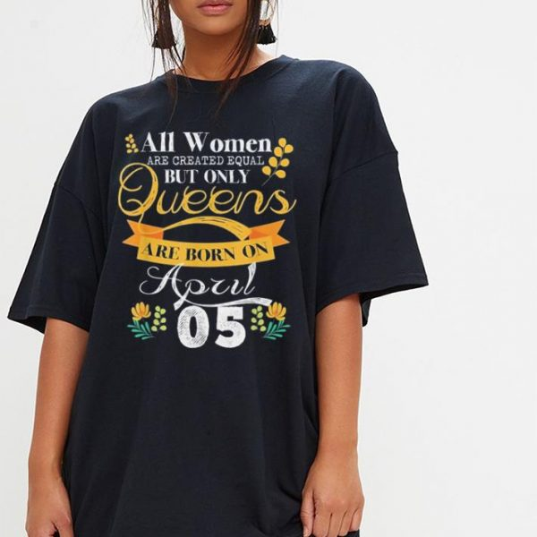 Queens Are Born On April 5th shirt