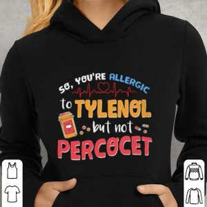 So you're allergic to tylenol but not percocet shirt 2