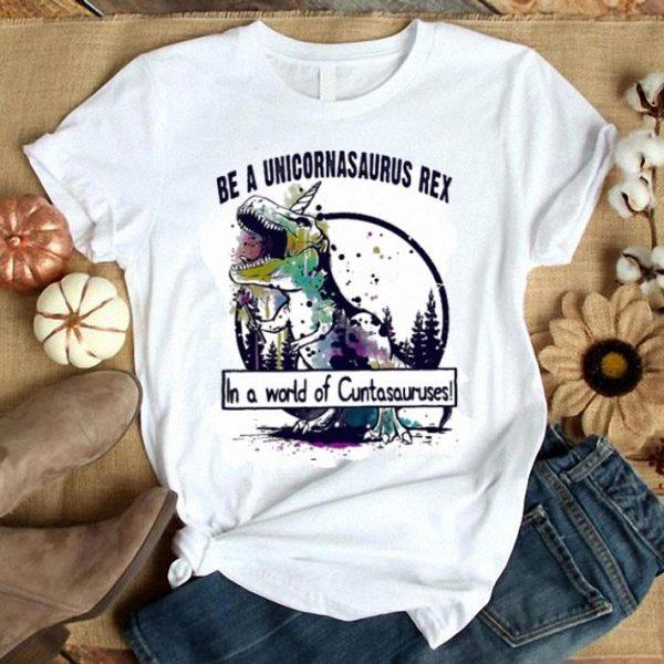 T-Rex Be a Unicornasaurus Rex in a world of Cuntasauruses shirt