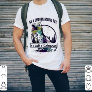 T-Rex Be a Unicornasaurus Rex in a world of Cuntasauruses shirt