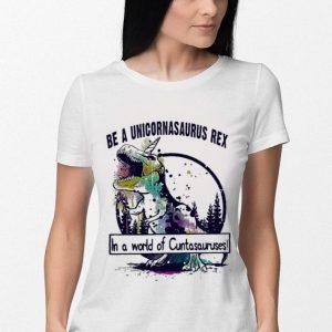 T-Rex Be a Unicornasaurus Rex in a world of Cuntasauruses shirt 2