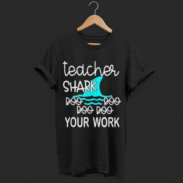 Teacher Shark Doo Doo Doo Your Work shirt