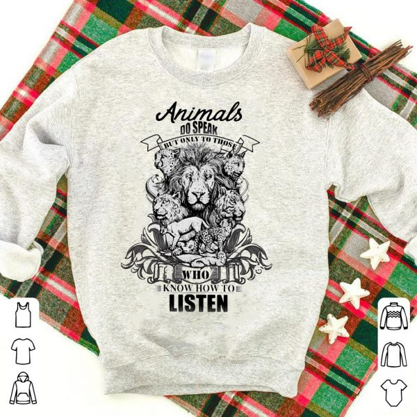 Animals do speak but only those who know how to listen shirt