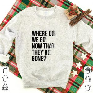 Avengers Endgame Where do we go now that they're gone shirt