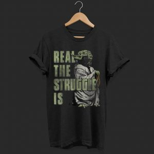 Star Wars Yoda Real The Struggle Is Graphic  shirt