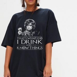Tyrion Lannister What's what I do I drink and I know things shirt 2
