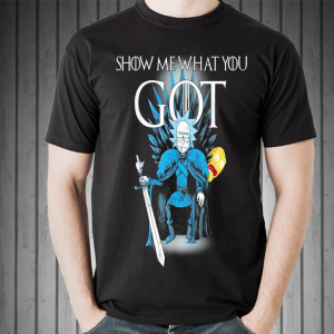 Rick and morty Game Of Thrones Show me What You Got shirt