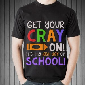 Get Your Cray On Last Day Of School Teacher Students shirt