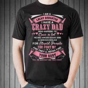 I am a lucky daughter I have a crazy dad shirt