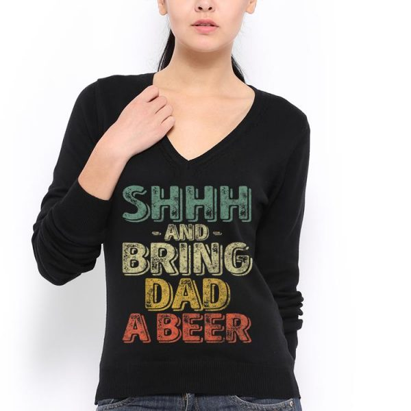 Shhh And Bring Dad A Beer Fathers Day shirt