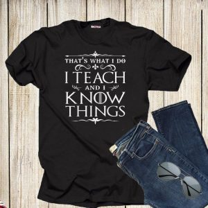 That's What I Do I Teach and I Know Things shirt