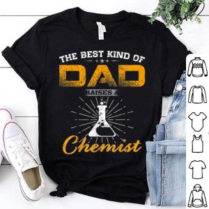 Best Kind Of Dad Raises A Chemist Fathers Day shirt