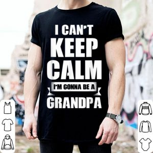 I Cant Keep Calm Im Gonna Be A Grandpa Fathers Day shirt