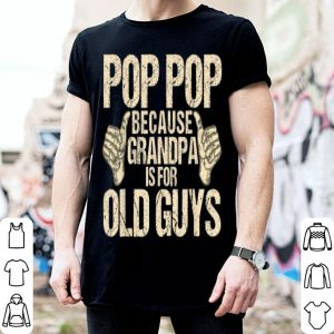 Pop Pop Because Grandpa Is For Old Guys shirt