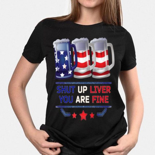 Three Beer Mugs Outfit Usa Flag 4th Of July Shut Up Liver You Are Fine shirt