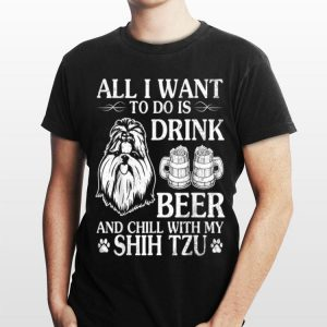 All I Want To Do Is Drink Beer Chill With My Shih Tzu Dog shirt
