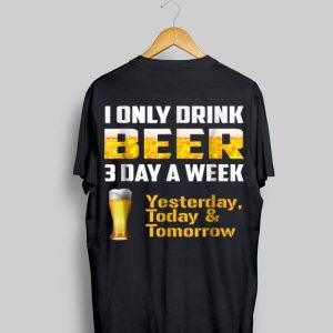 I Only Drink Beer 3 Day A Week shirt