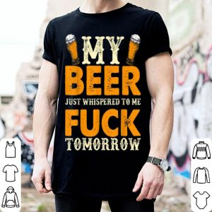My Beer Just Whispered To Me F ck Tomorrow Beer shirt