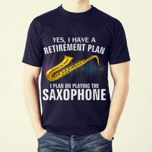 Original Yes I Have A Retirement Plan I Plan On Playing The Saxophone shirt