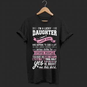 Wonderful Pink I'm A Lucky Daughter I Have A Crazy Dad Stupid People You Hurt Me And They'll Never Find shirt