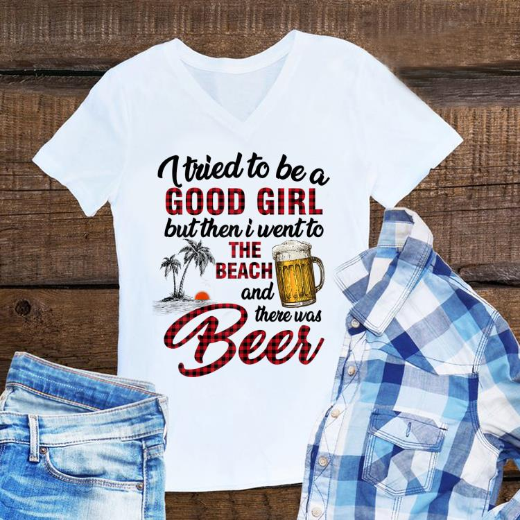 Awesome I Tried To Be A Good Girl I Went To The Beach There Was Beer shirt 1 - Awesome I Tried To Be A Good Girl I Went To The Beach There Was Beer shirt