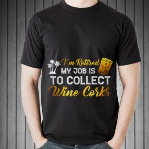 Awesome I'm Retired My Job Is To Collect Wine Corks shirt