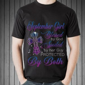 Awesome September Girl Blessed By God Spoiled By Her Guy Protected By Both shirt 1