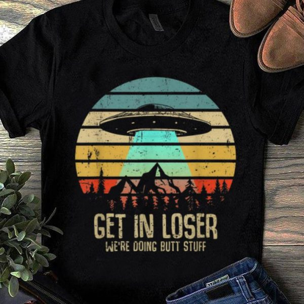 Awesome Trend Vintage Get In Loser We're Doing Butt Stuff UFO Alien Abduction shirt