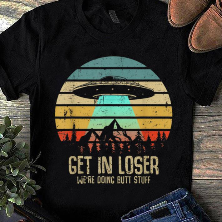Awesome Trend Vintage Get In Loser We re Doing Butt Stuff UFO Alien Abduction shirt 1 - Awesome Trend Vintage Get In Loser We're Doing Butt Stuff UFO Alien Abduction shirt