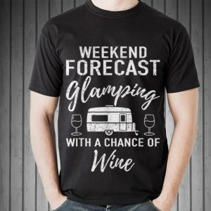Awesome Weekend Forecast Glamping With A Chance Of Wine shirt