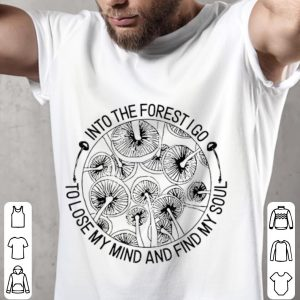 Funny Mushroom Into The Forest I Go To Lose My Mind And Find My Soul shirt