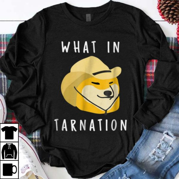Funny What In Tarnation shirt