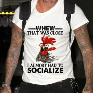 Funny Whew That Was Close I Almost Had To Socialize Chicken Farmer shirt