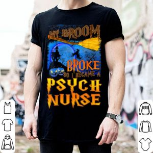 Nice My Broom Broke So I Became A Psych Nurse Halloween shirt