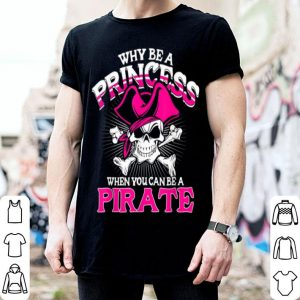 Nice Why Be A Princess When You Can Be A Pirate Halloween shirt