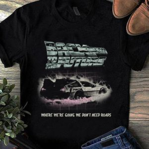 Top Back To The Future Where We're Going We Don't Need Roads shirt