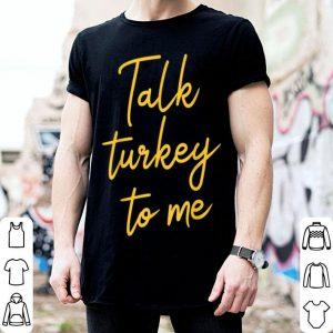 Top Talk Turkey To Me Thanksgiving shirt