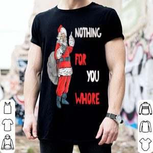 Original Funny Tee Nothing For You Whore Santa Merry Christmas Xmas shirt