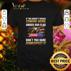 Original If you haven't risked coming home under our flag don't you dare disrespect it shirt