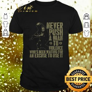 Original Never Push a Man to Violence who's been waiting for an excuse to use it shirt