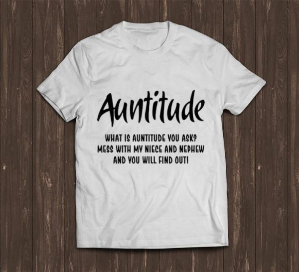 Pretty Auntitude What Is Auntitude You Ask Mess With My Nice And Nephew shirt