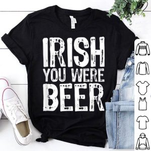 Great Irish You Were Beer Funny St. Patrick's Day shirt